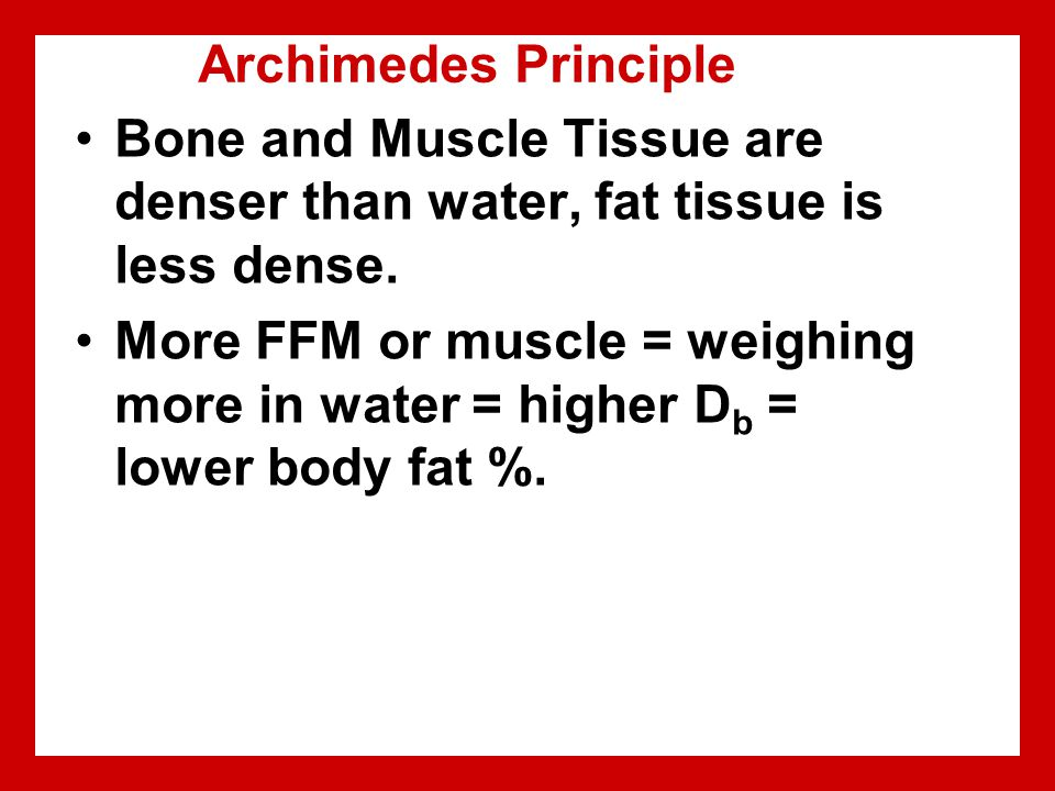 Archimedes Principle Bone and Muscle Tissue are denser than water, fat tissue is less dense.
