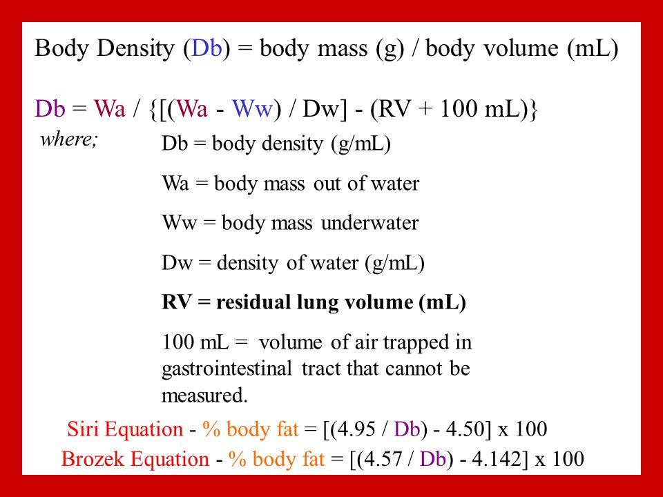 Body Density (Db) = body mass (g) / body volume (mL) Db = Wa / {[(Wa - Ww) / Dw] - (RV + 100 mL)} where; Db = body density (g/mL) Wa = body mass out of water Ww = body mass underwater Dw = density of water (g/mL) RV = residual lung volume (mL) 100 mL = volume of air trapped in gastrointestinal tract that cannot be measured.