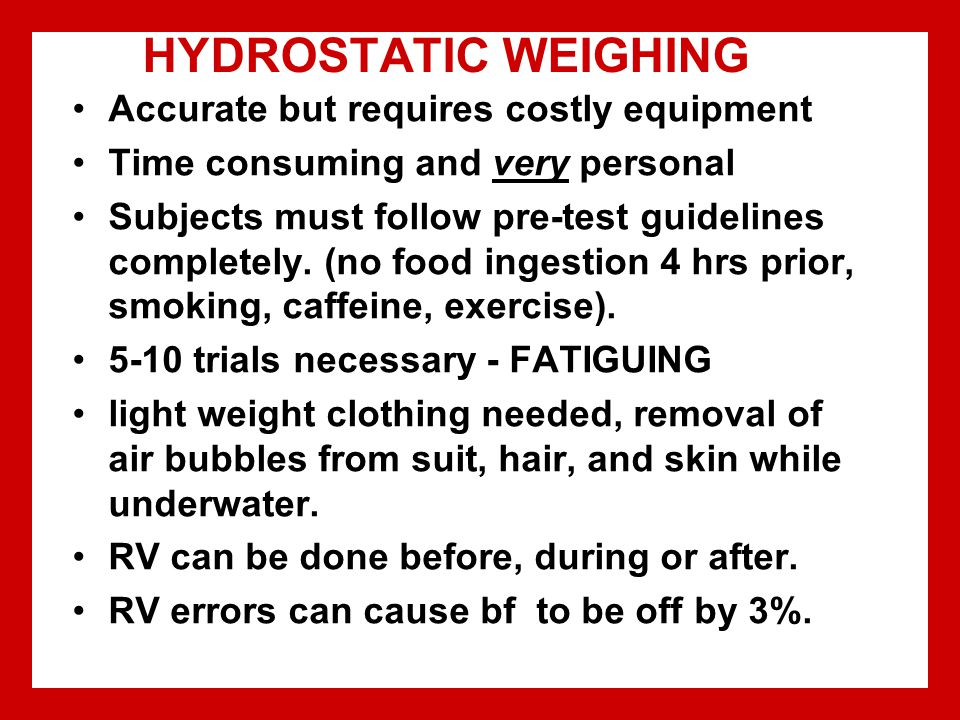 HYDROSTATIC WEIGHING Accurate but requires costly equipment Time consuming and very personal Subjects must follow pre-test guidelines completely.