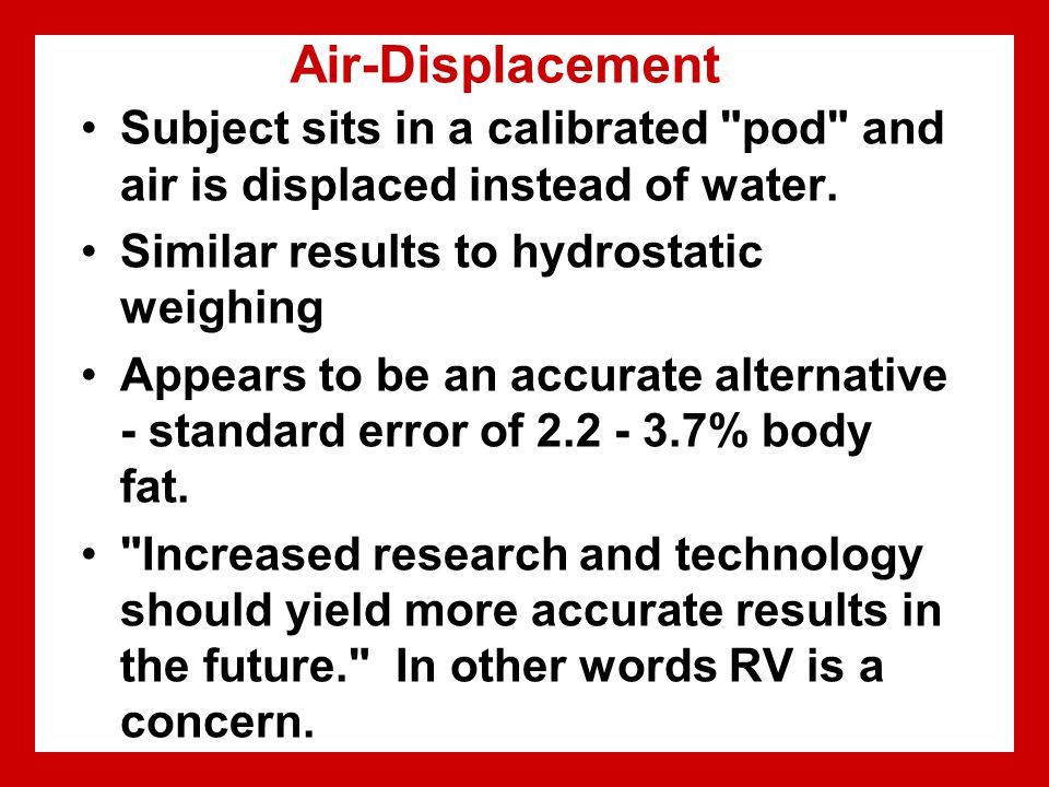 Air-Displacement Subject sits in a calibrated pod and air is displaced instead of water.