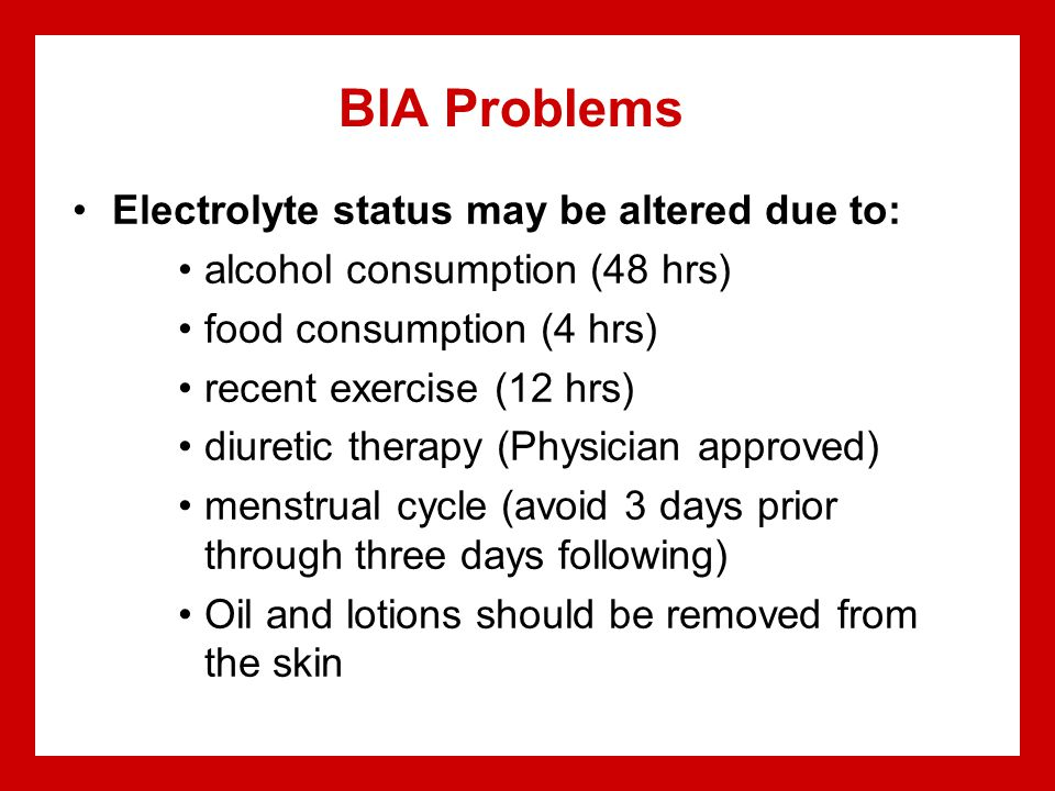 BIA Problems Electrolyte status may be altered due to: alcohol consumption (48 hrs) food consumption (4 hrs) recent exercise (12 hrs) diuretic therapy (Physician approved) menstrual cycle (avoid 3 days prior through three days following) Oil and lotions should be removed from the skin