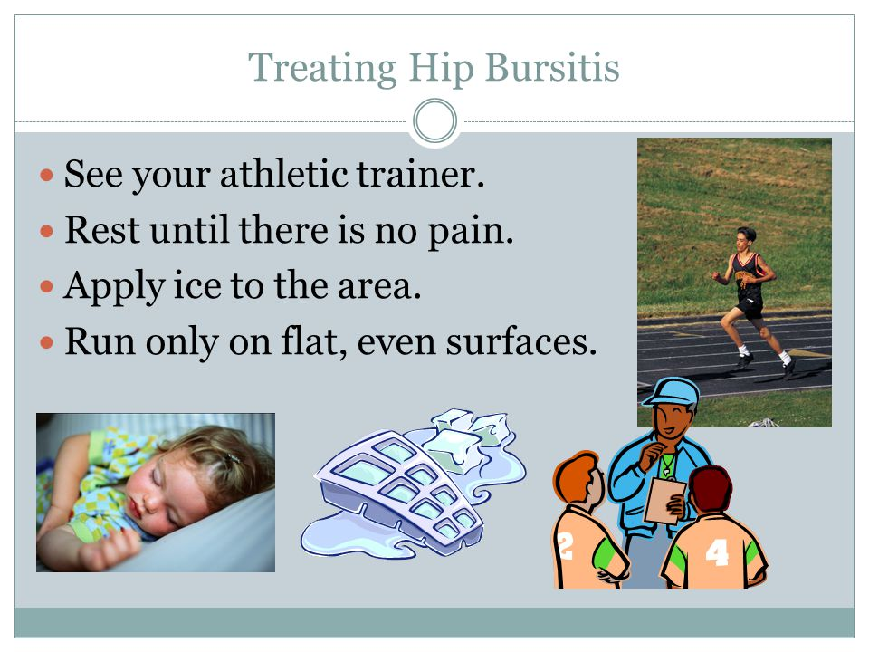Treating Hip Bursitis See your athletic trainer. Rest until there is no pain. Rest until there is no pain. Apply ice to the area. Run only on flat, ev