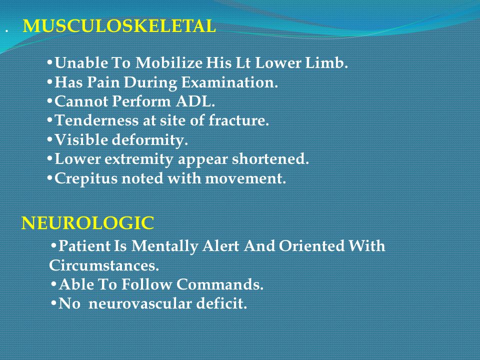 . MUSCULOSKELE TAL Unable To Mobilize His Lt Lower Limb. Has Pain During Examination. Cannot Perform ADL. Tenderness at site of fracture. Visible defo