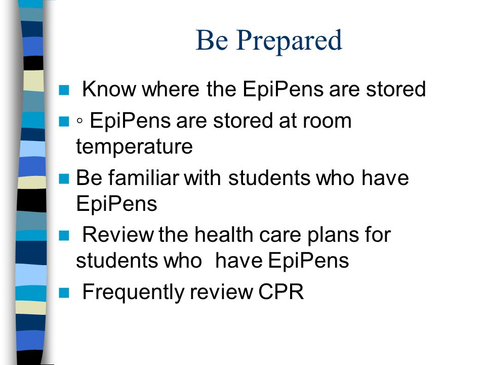 Be Prepared Know where the EpiPens are stored ◦ EpiPens are stored at room temperature Be familiar with students who have EpiPens Review the health care plans for students who have EpiPens Frequently review CPR