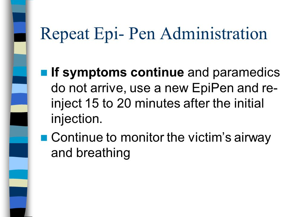 Repeat Epi- Pen Administration If symptoms continue and paramedics do not arrive, use a new EpiPen and re- inject 15 to 20 minutes after the initial injection.