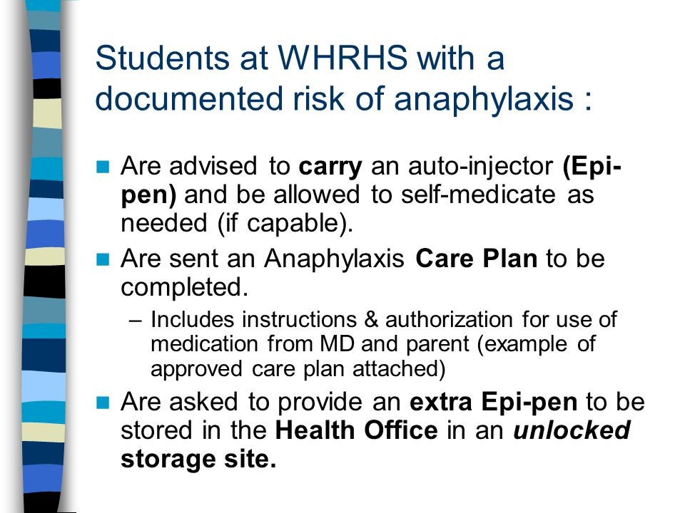 Students at WHRHS with a documented risk of anaphylaxis : Are advised to carry an auto-injector (Epi- pen) and be allowed to self-medicate as needed (