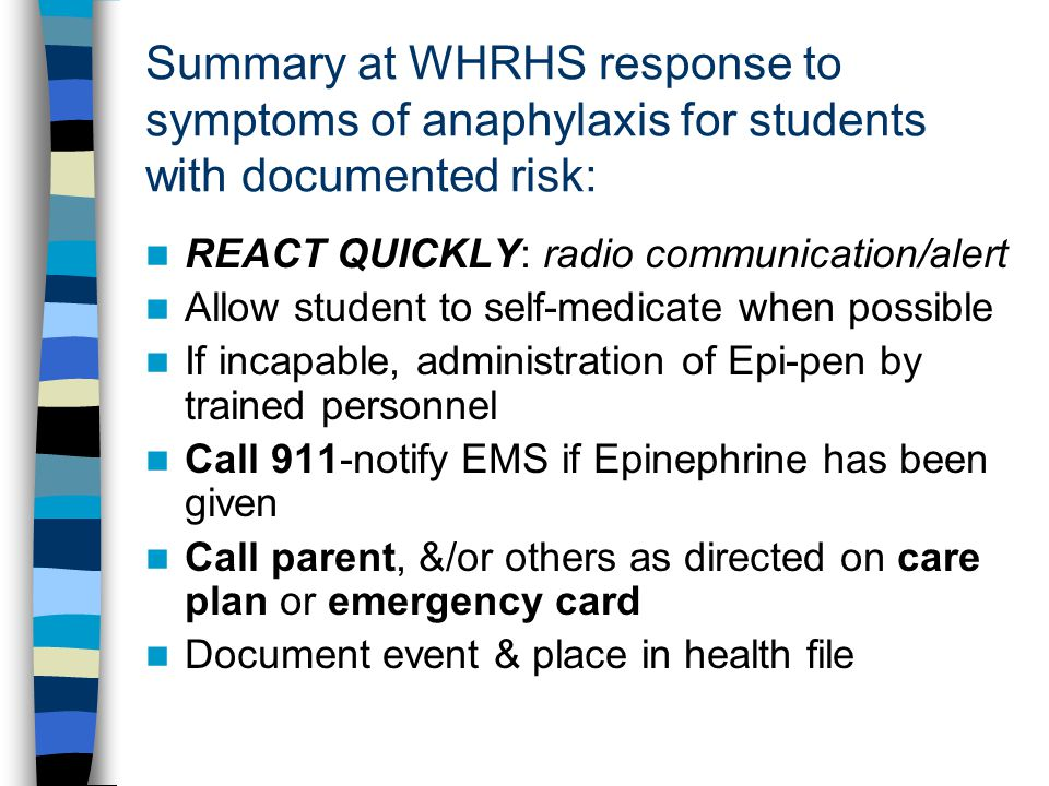 Summary at WHRHS response to symptoms of anaphylaxis for students with documented risk: REACT QUICKLY: radio communication/alert Allow student to self-medicate when possible If incapable, administration of Epi-pen by trained personnel Call 911-notify EMS if Epinephrine has been given Call parent, &/or others as directed on care plan or emergency card Document event & place in health file