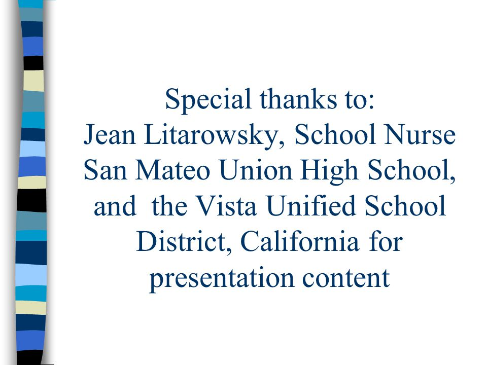 Special thanks to: Jean Litarowsky, School Nurse San Mateo Union High School, and the Vista Unified School District, California for presentation conte