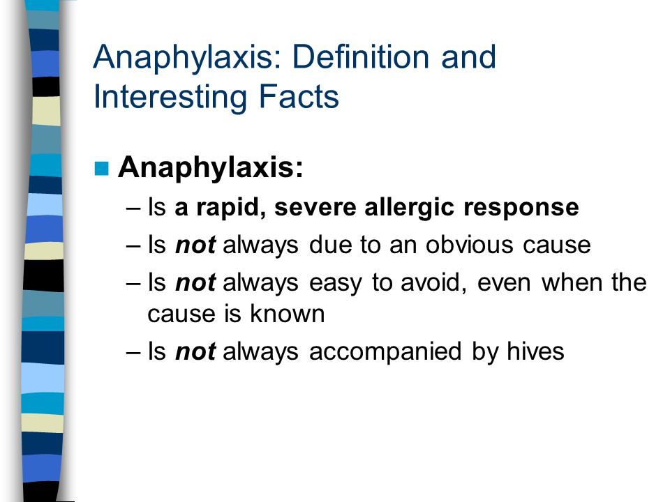Anaphylaxis: Definition and Interesting Facts Anaphylaxis: –Is a rapid, severe allergic response –Is not always due to an obvious cause –Is not always