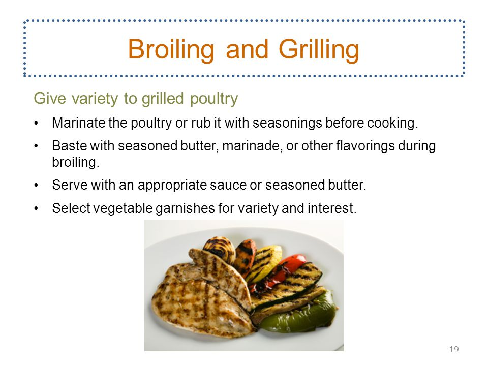 Give variety to grilled poultry Marinate the poultry or rub it with seasonings before cooking.
