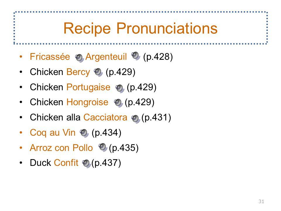 Fricassée Argenteuil (p.428) Chicken Bercy (p.429) Chicken Portugaise (p.429) Chicken Hongroise (p.429) Chicken alla Cacciatora (p.431) Coq au Vin (p.434) Arroz con Pollo (p.435) Duck Confit (p.437) 31 Recipe Pronunciations
