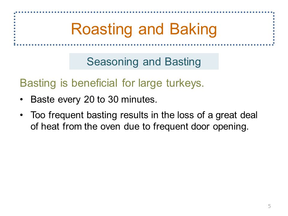 Basting is beneficial for large turkeys. Baste every 20 to 30 minutes. Too frequent basting results in the loss of a great deal of heat from the oven