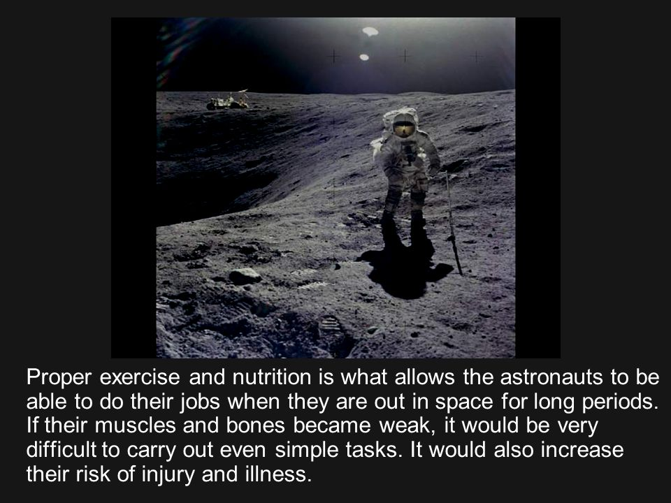 Proper exercise and nutrition is what allows the astronauts to be able to do their jobs when they are out in space for long periods.
