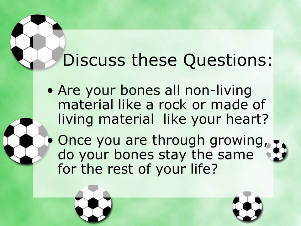 Answers: Your bones are made of hard living tissue.