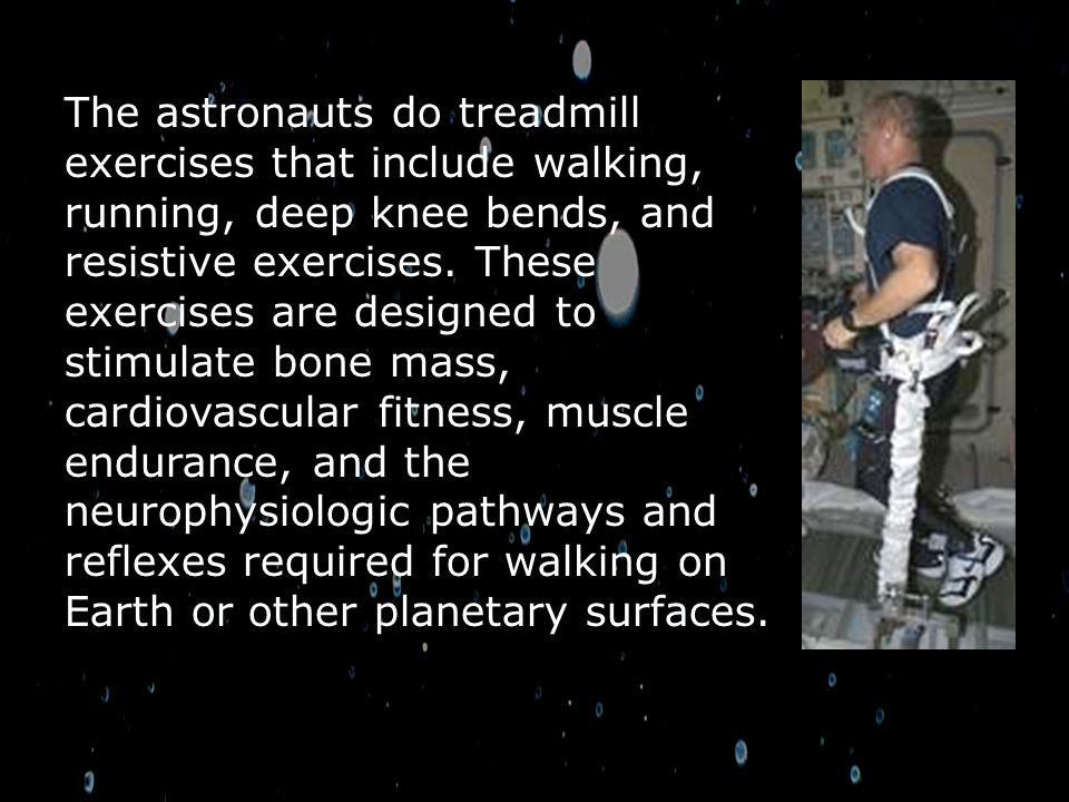 The astronauts do treadmill exercises that include walking, running, deep knee bends, and resistive exercises.