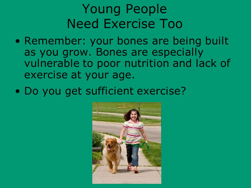 Young People Need Exercise Too Remember: your bones are being built as you grow.