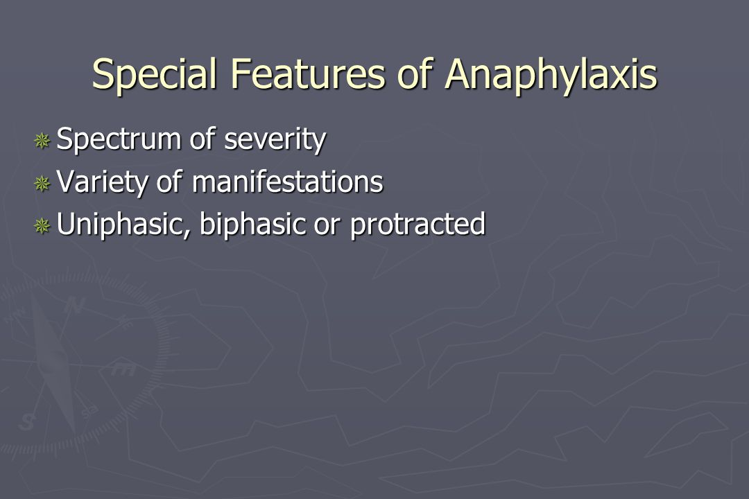 Special Features of Anaphylaxis  Spectrum of severity  Variety of manifestations  Uniphasic, biphasic or protracted