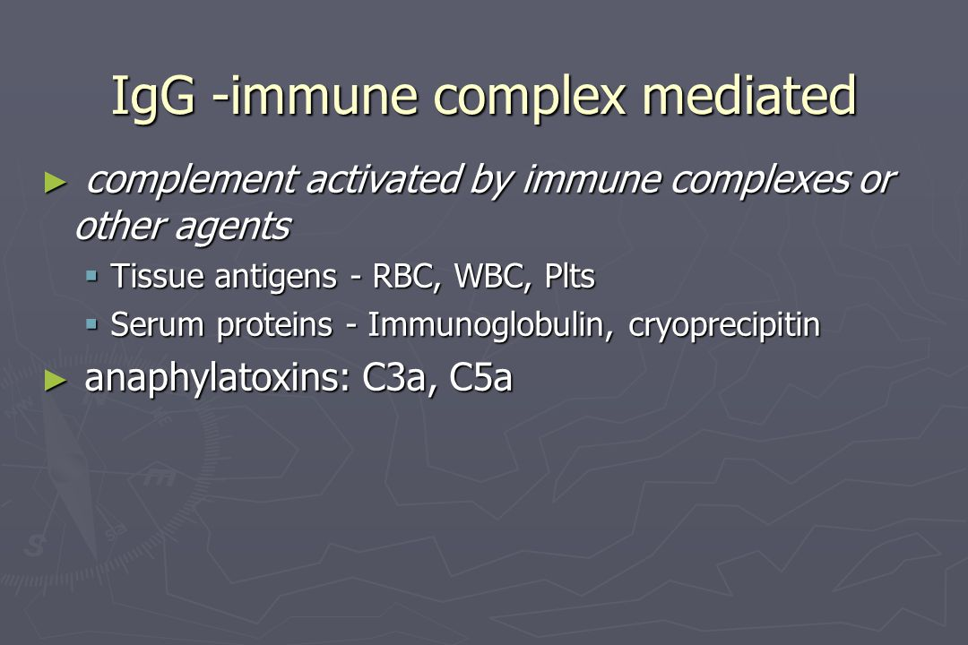 IgG -immune complex mediated ► complement activated by immune complexes or other agents  Tissue antigens - RBC, WBC, Plts  Serum proteins - Immunogl