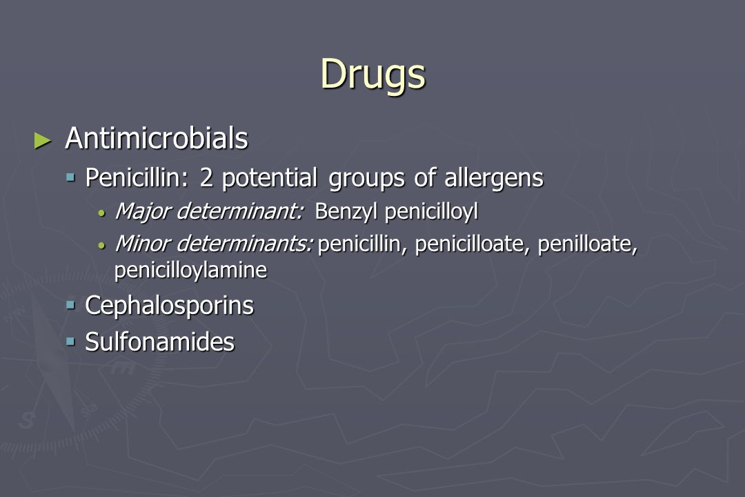 Drugs ► Antimicrobials  Penicillin: 2 potential groups of allergens Major determinant: Benzyl penicilloyl Major determinant: Benzyl penicilloyl Minor
