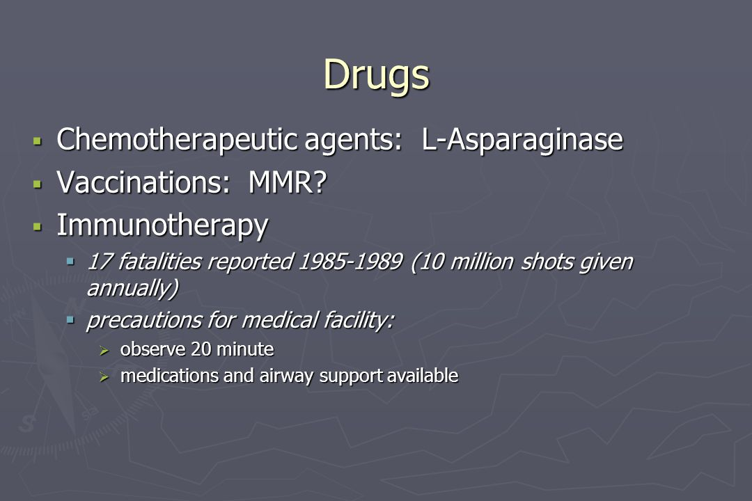 Drugs  Chemotherapeutic agents: L-Asparaginase  Vaccinations: MMR?  Immunotherapy  17 fatalities reported 1985-1989 (10 million shots given annual