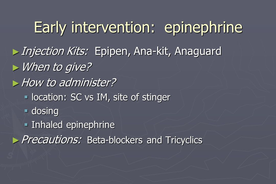 Early intervention: epinephrine ► Injection Kits: Epipen, Ana-kit, Anaguard ► When to give? ► How to administer?  location: SC vs IM, site of stinger