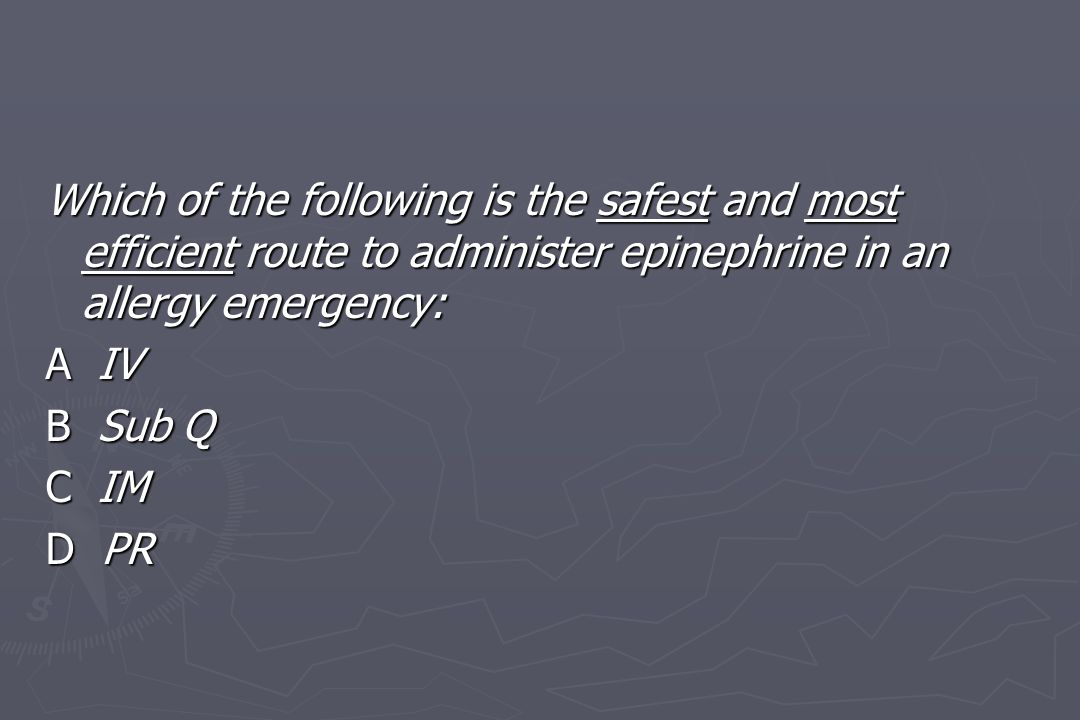 Which of the following is the safest and most efficient route to administer epinephrine in an allergy emergency: A IV B Sub Q C IM D PR
