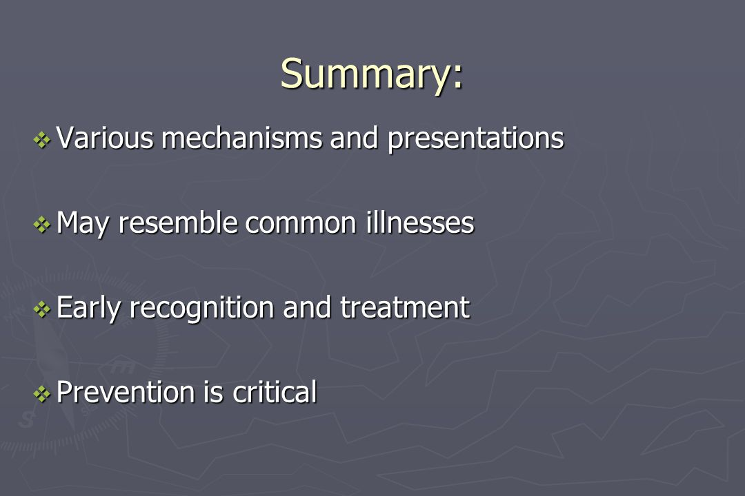 Summary:  Various mechanisms and presentations  May resemble common illnesses  Early recognition and treatment  Prevention is critical