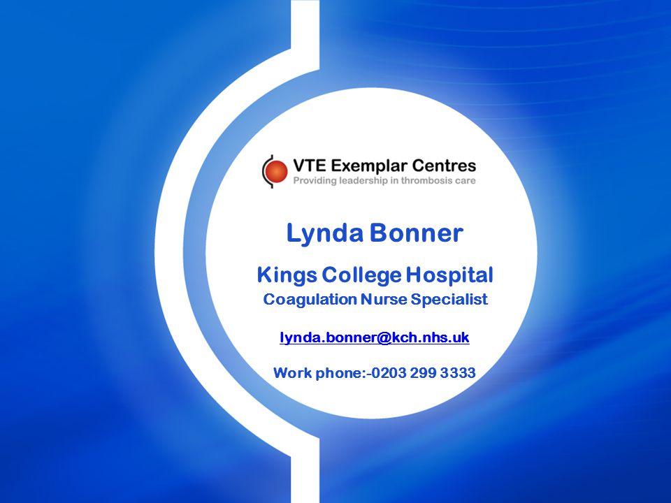 Lynda Bonner Kings College Hospital Coagulation Nurse Specialist lynda.bonner@kch.nhs.uk Work phone:-0203 299 3333