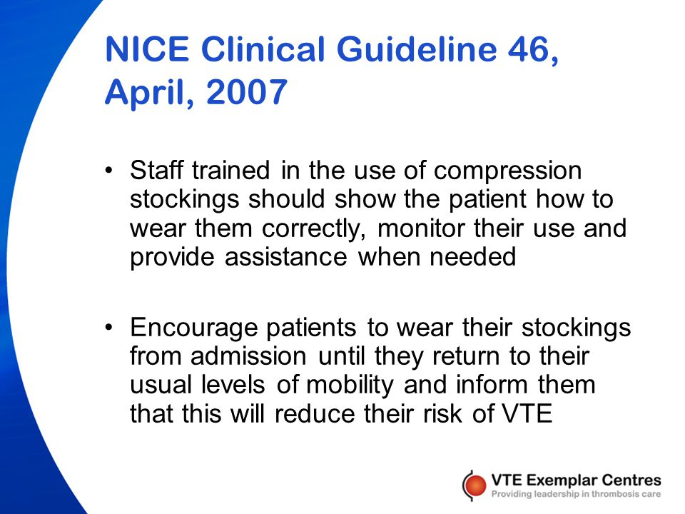 NICE Clinical Guideline 46, April, 2007 On admission to hospital, offer all surgical inpatients thigh-length graduated compression/anti-embolism stockings, unless contraindicated.