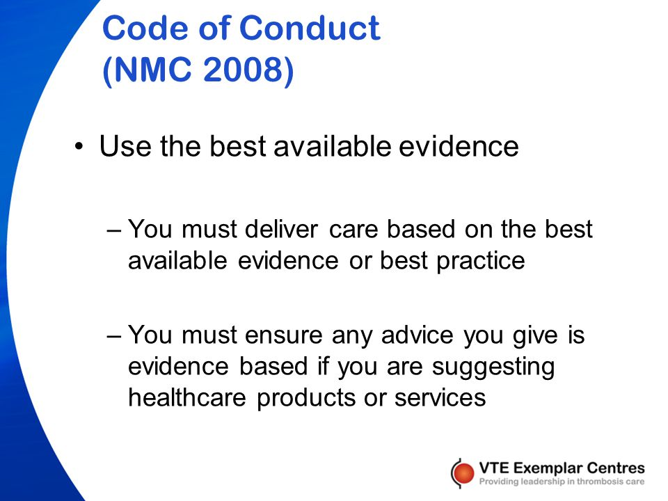 Code of Conduct (NMC 2008) Use the best available evidence –You must deliver care based on the best available evidence or best practice –You must ensure any advice you give is evidence based if you are suggesting healthcare products or services