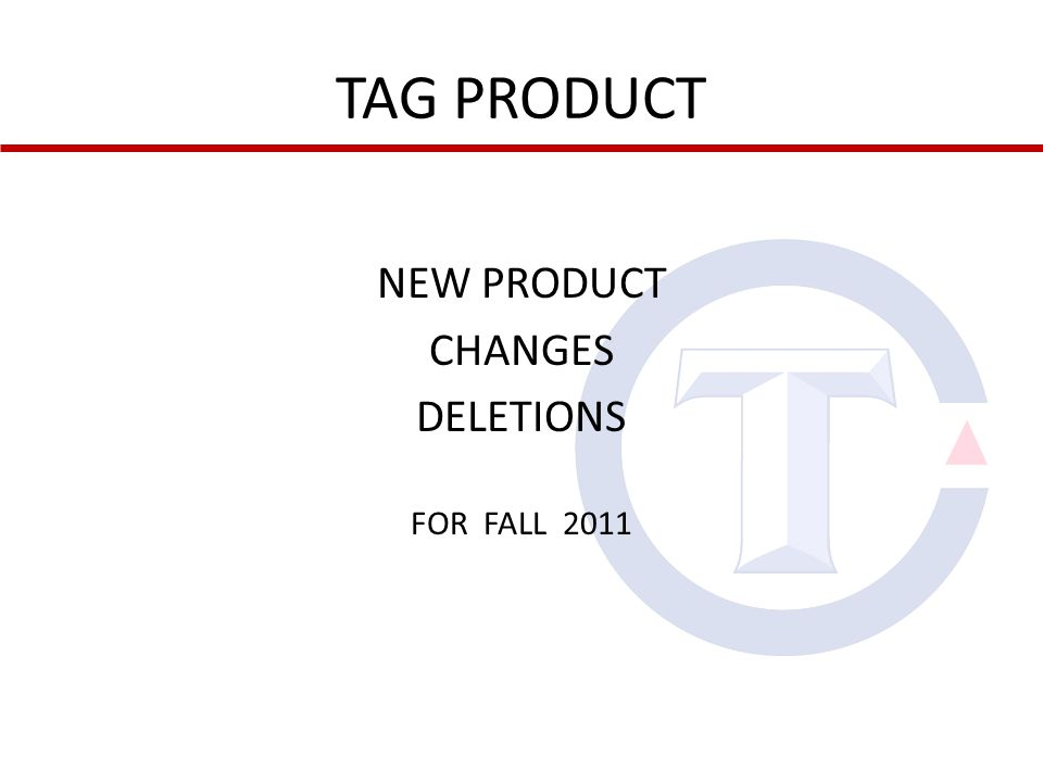 TAG PRODUCT NEW PRODUCT CHANGES DELETIONS FOR FALL 2011