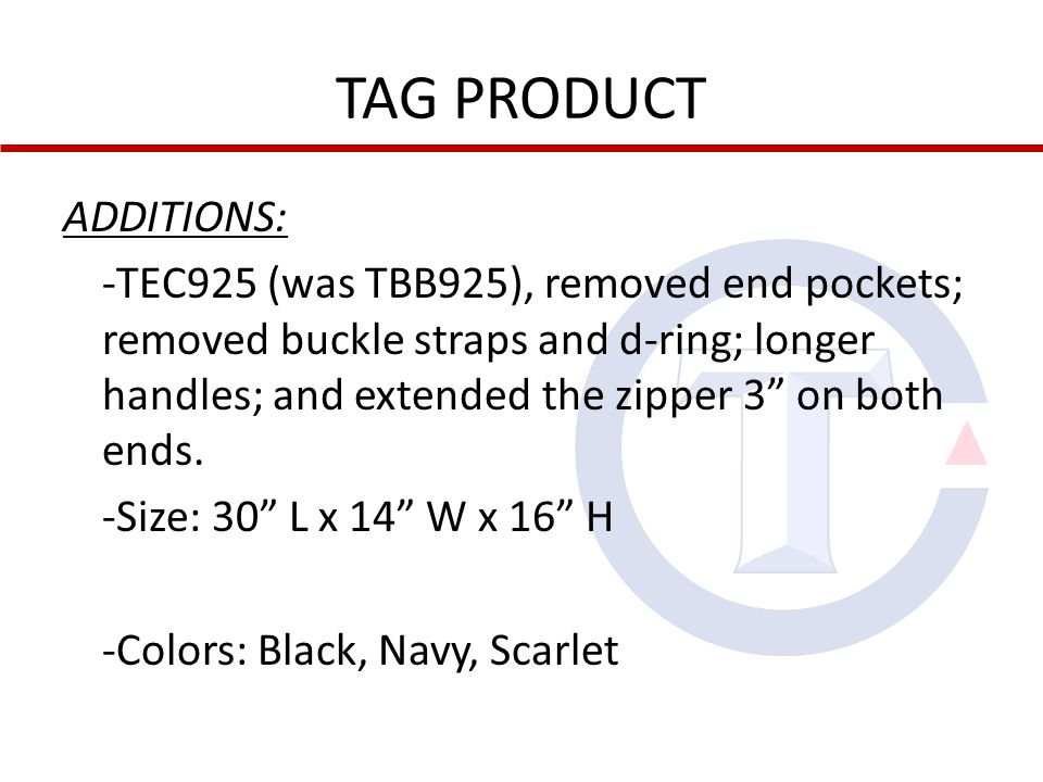 TAG PRODUCT ADDITIONS: -TEC925 (was TBB925), removed end pockets; removed buckle straps and d-ring; longer handles; and extended the zipper 3 on both ends.