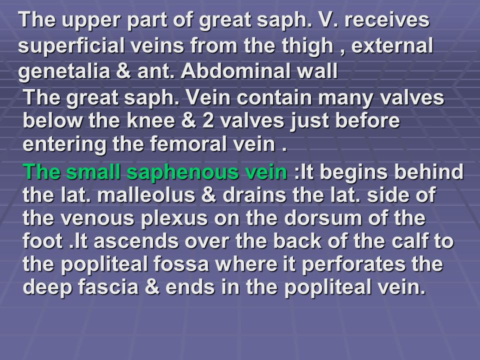 The upper part of great saph. V. receives superficial veins from the thigh, external genetalia & ant. Abdominal wall The great saph. Vein contain many