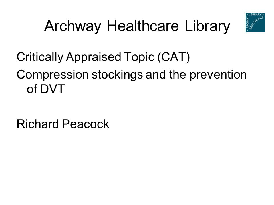 Archway Healthcare Library Critically Appraised Topic (CAT) Compression stockings and the prevention of DVT Richard Peacock