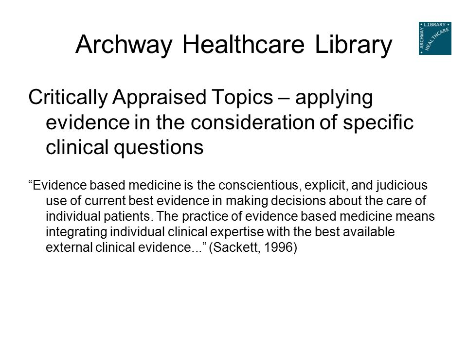 Archway Healthcare Library Critically Appraised Topics – applying evidence in the consideration of specific clinical questions Evidence based medicine is the conscientious, explicit, and judicious use of current best evidence in making decisions about the care of individual patients.