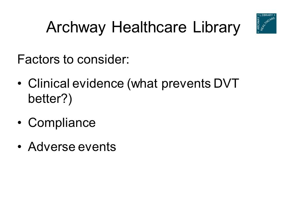 Archway Healthcare Library Factors to consider: Clinical evidence (what prevents DVT better?) Compliance Adverse events