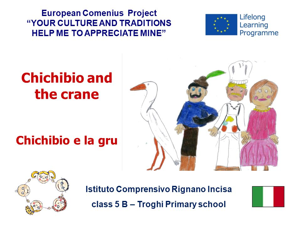 Chichibio and the crane Chichibio e la gru European Comenius Project YOUR CULTURE AND TRADITIONS HELP ME TO APPRECIATE MINE Istituto Comprensivo Rignano Incisa class 5 B – Troghi Primary school