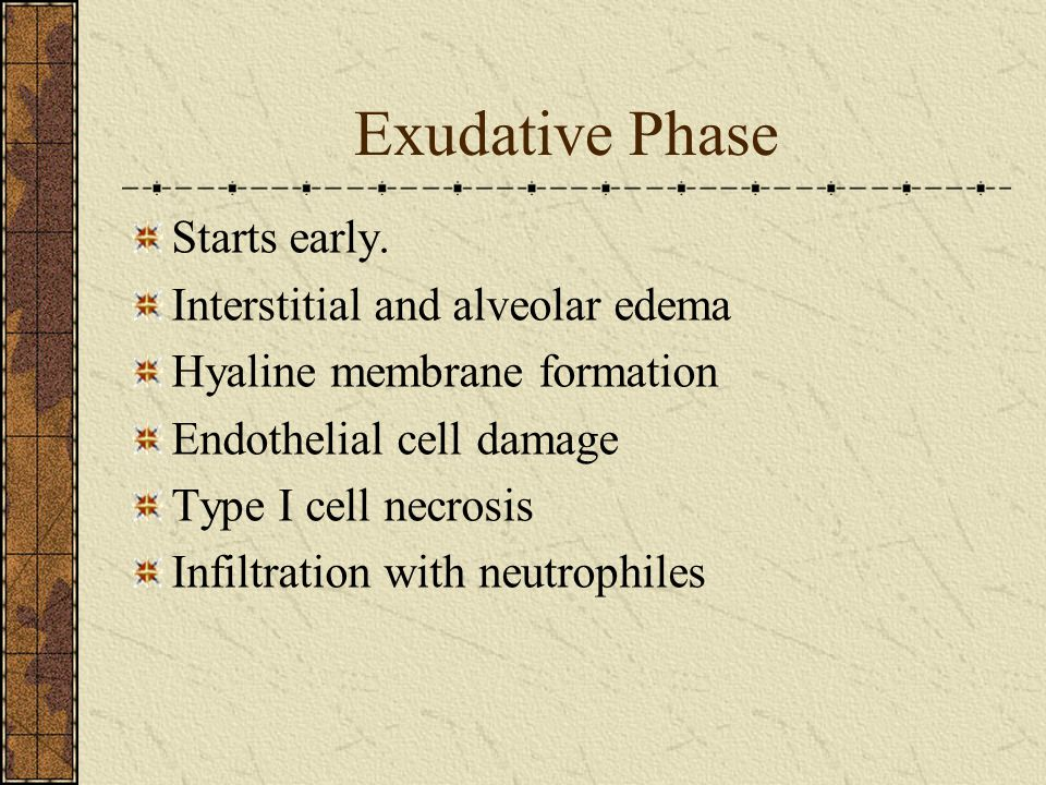 Exudative Phase Starts early. Interstitial and alveolar edema Hyaline membrane formation Endothelial cell damage Type I cell necrosis Infiltration wit