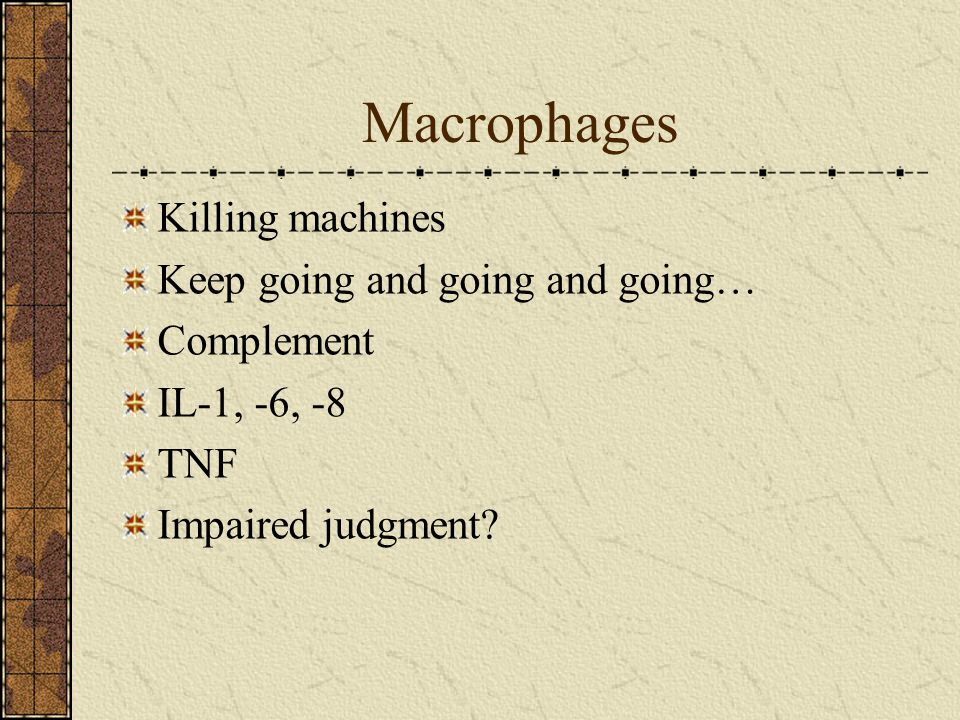 Macrophages Killing machines Keep going and going and going… Complement IL-1, -6, -8 TNF Impaired judgment?