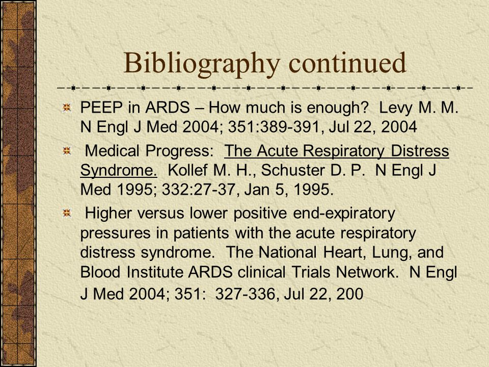 Bibliography continued PEEP in ARDS – How much is enough? Levy M. M. N Engl J Med 2004; 351:389-391, Jul 22, 2004 Medical Progress: The Acute Respirat