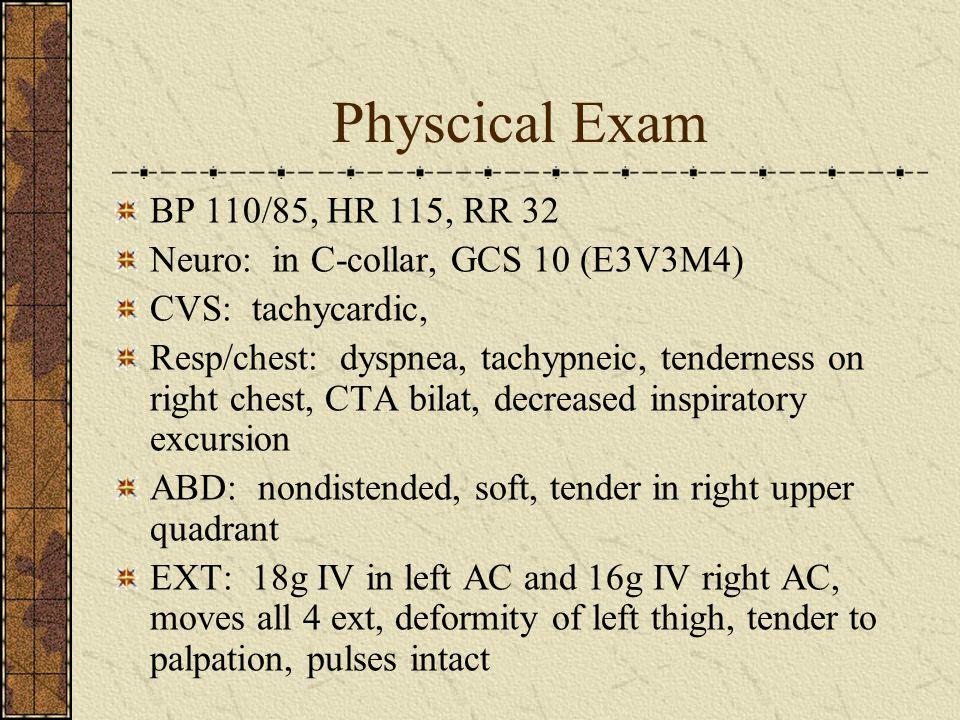 Physcical Exam BP 110/85, HR 115, RR 32 Neuro: in C-collar, GCS 10 (E3V3M4) CVS: tachycardic, Resp/chest: dyspnea, tachypneic, tenderness on right che