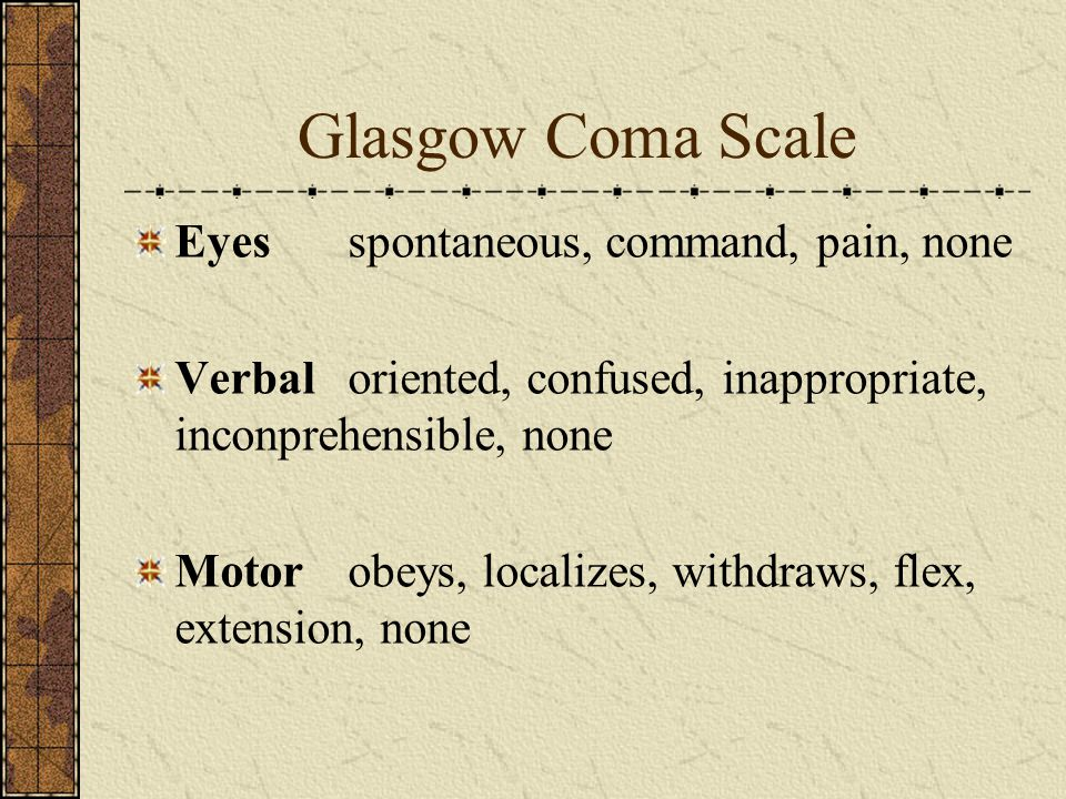 Glasgow Coma Scale Eyesspontaneous, command, pain, none Verbaloriented, confused, inappropriate, inconprehensible, none Motorobeys, localizes, withdra