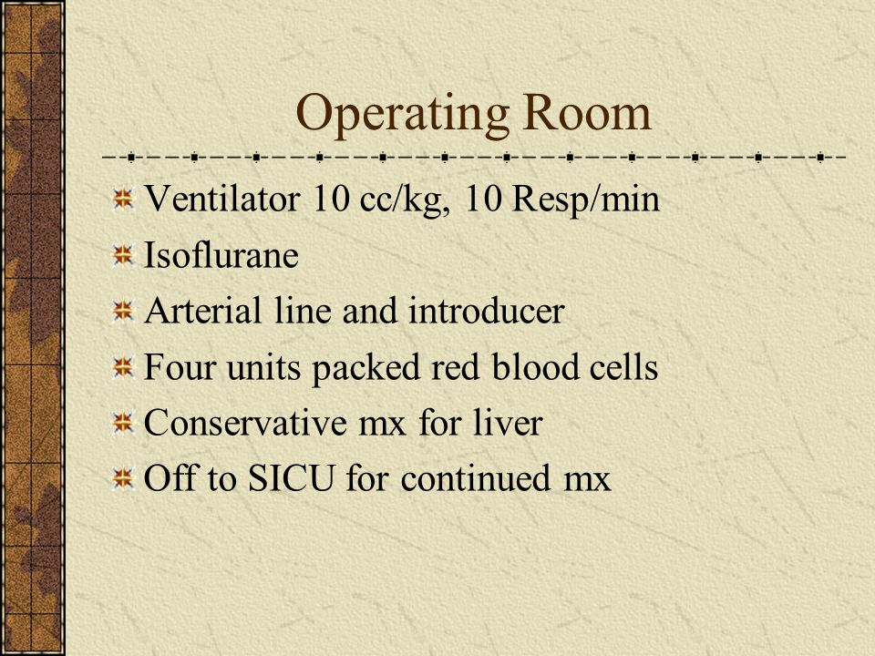 Operating Room Ventilator 10 cc/kg, 10 Resp/min Isoflurane Arterial line and introducer Four units packed red blood cells Conservative mx for liver Of