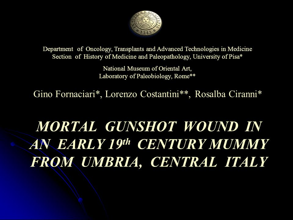 MORTAL GUNSHOT WOUND IN AN EARLY 19 th CENTURY MUMMY FROM UMBRIA, CENTRAL ITALY Department of Oncology, Transplants and Advanced Technologies in Medicine Section of History of Medicine and Paleopathology, University of Pisa* National Museum of Oriental Art, Laboratory of Paleobiology, Rome** Gino Fornaciari*, Lorenzo Costantini**, Rosalba Ciranni*