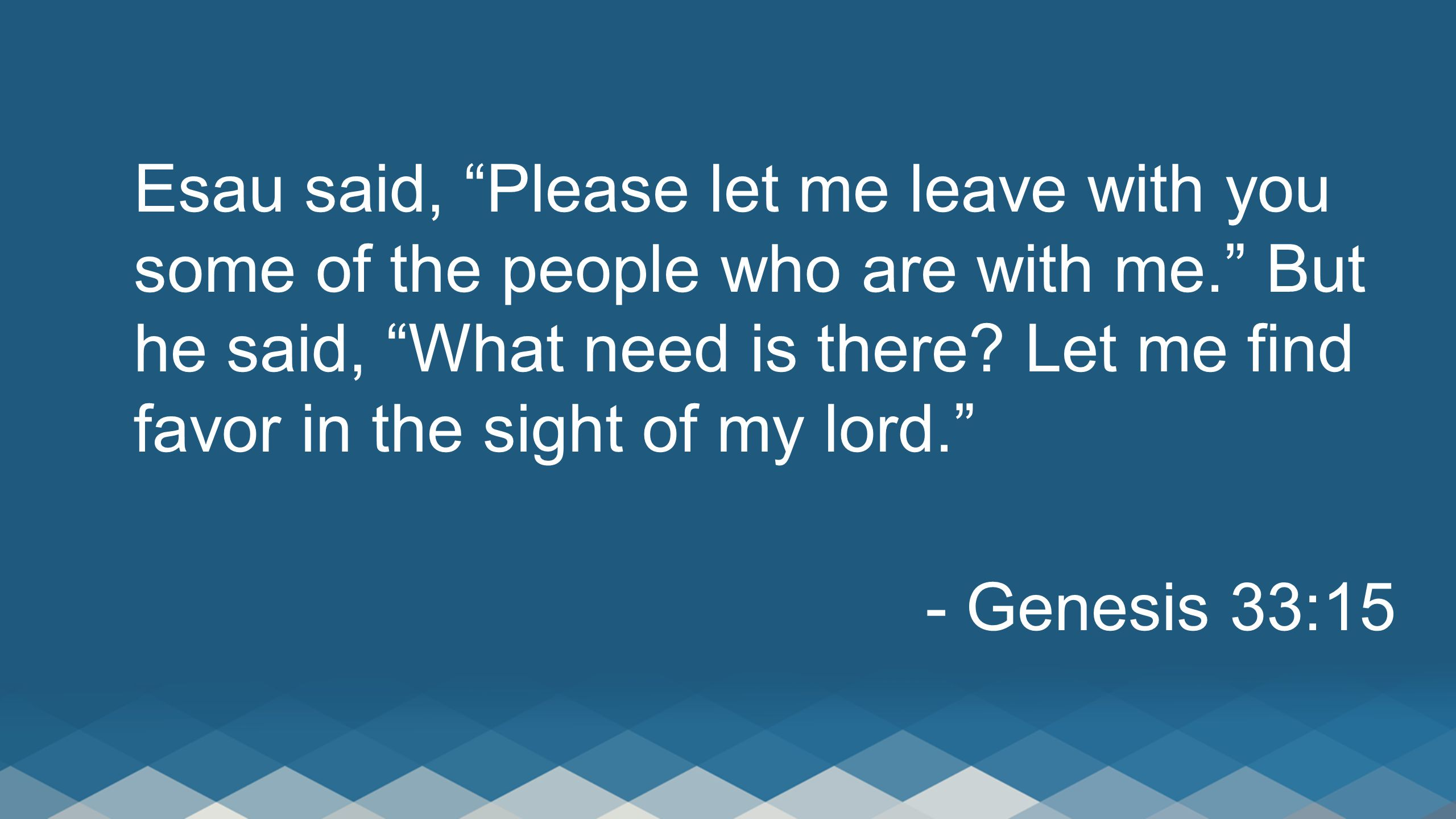 Esau said, Please let me leave with you some of the people who are with me. But he said, What need is there.