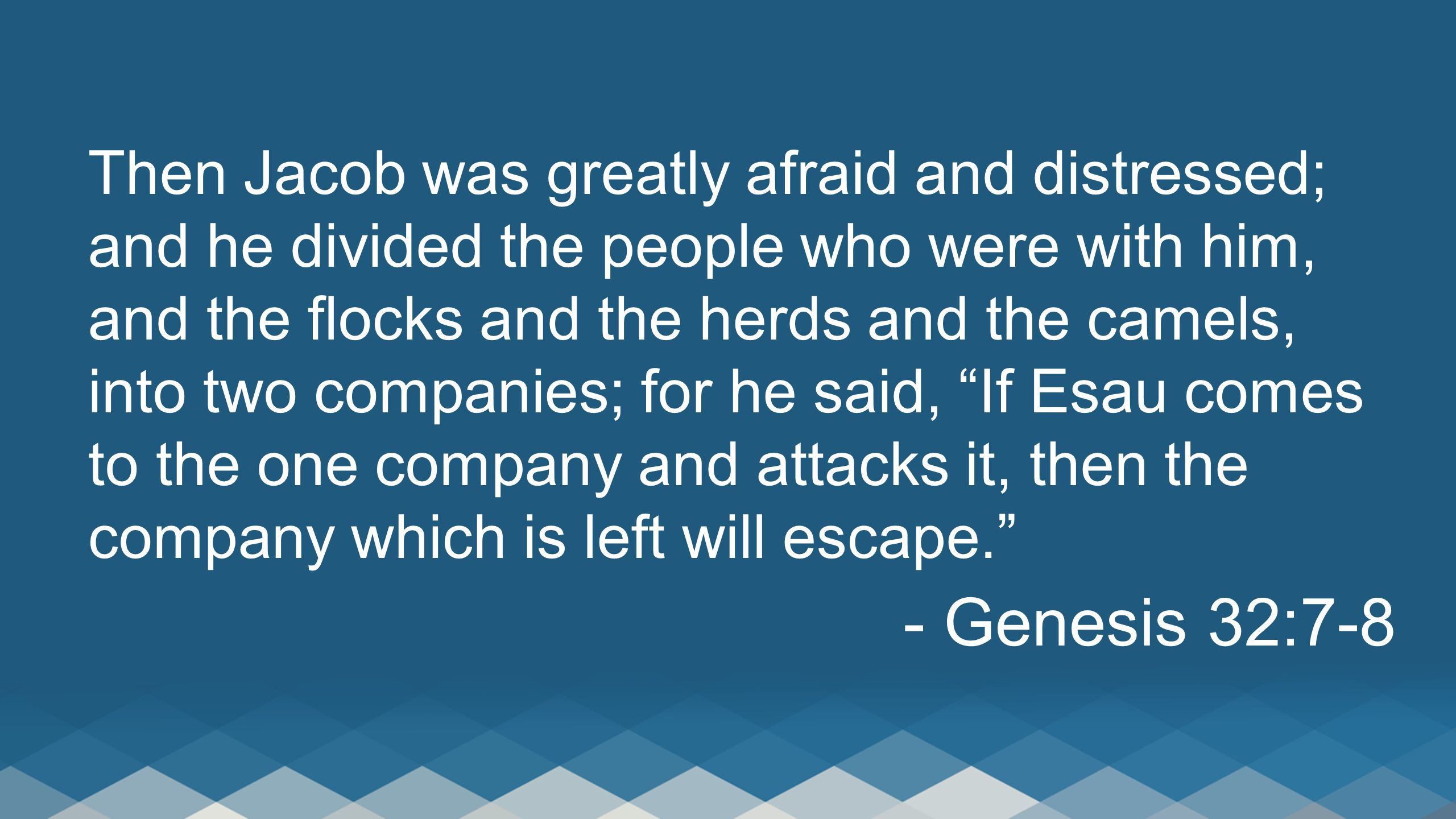 Then Jacob was greatly afraid and distressed; and he divided the people who were with him, and the flocks and the herds and the camels, into two companies; for he said, If Esau comes to the one company and attacks it, then the company which is left will escape. - Genesis 32:7-8