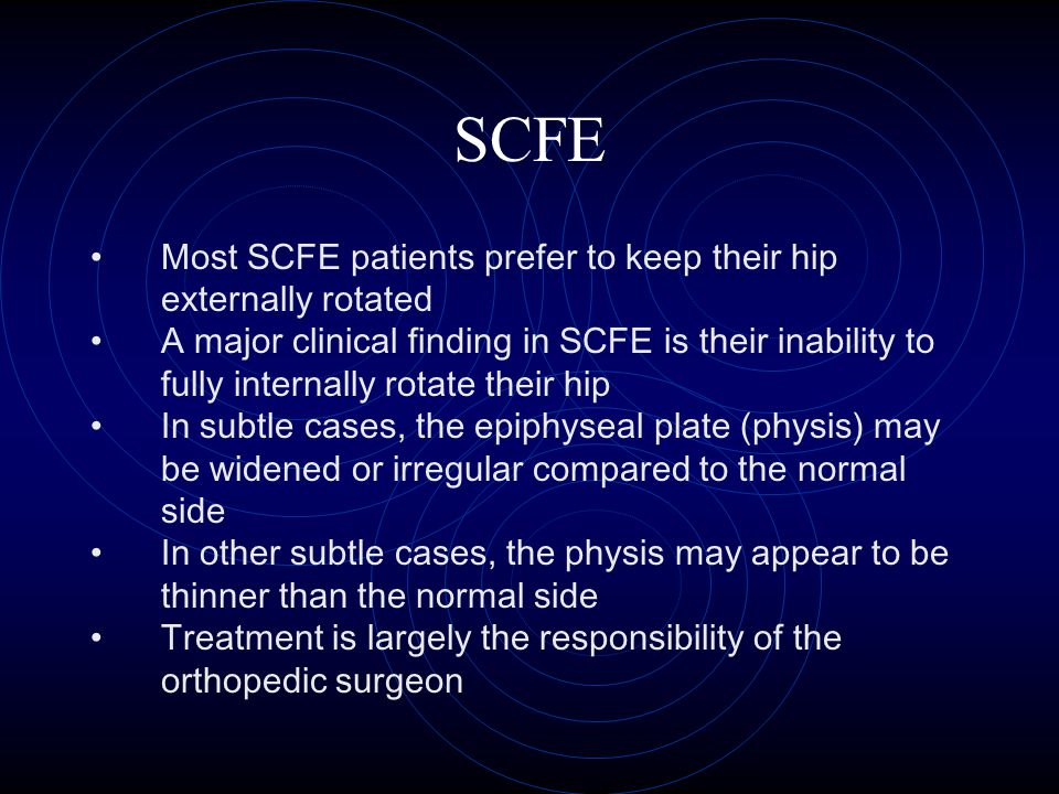 SCFE Most SCFE patients prefer to keep their hip externally rotated A major clinical finding in SCFE is their inability to fully internally rotate the