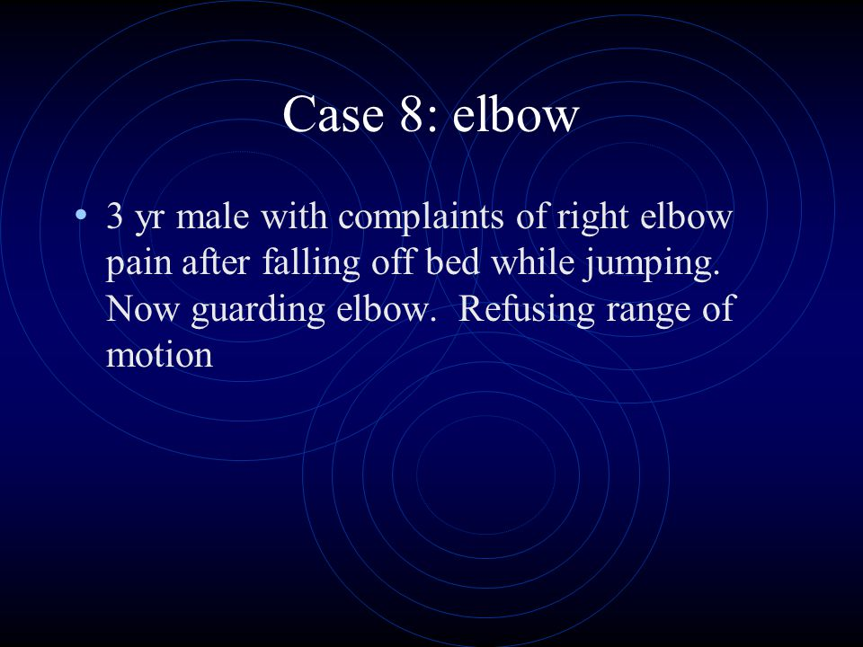 Case 8: elbow 3 yr male with complaints of right elbow pain after falling off bed while jumping. Now guarding elbow. Refusing range of motion