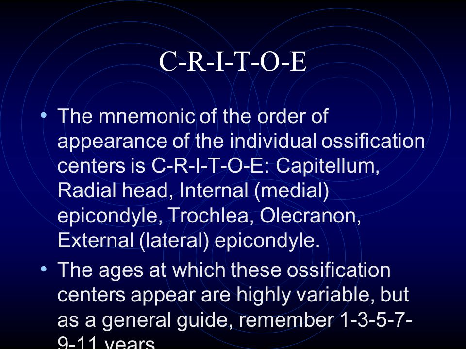 C-R-I-T-O-E The mnemonic of the order of appearance of the individual ossification centers is C-R-I-T-O-E: Capitellum, Radial head, Internal (medial)