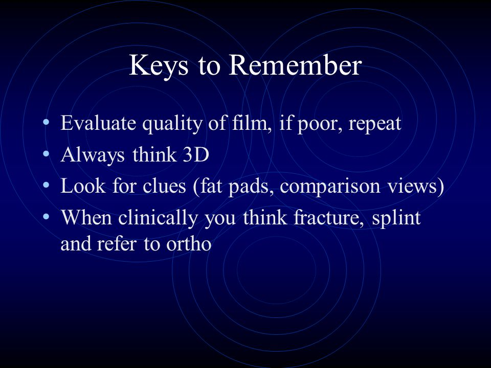Keys to Remember Evaluate quality of film, if poor, repeat Always think 3D Look for clues (fat pads, comparison views) When clinically you think fracture, splint and refer to ortho